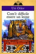 Com'è difficile essere un leone ebook by Uri Orlev