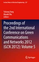 Proceedings of the 2nd International Conference on Green Communications and Networks 2012 (GCN 2012): Volume 5 ebook by Yuhang Yang,Maode Ma