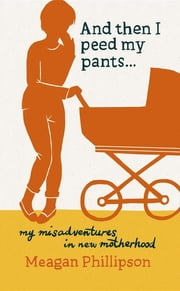And Then I Peed My Pants...: My Misadventures in New Motherhood ebook by Meagan Phillipson