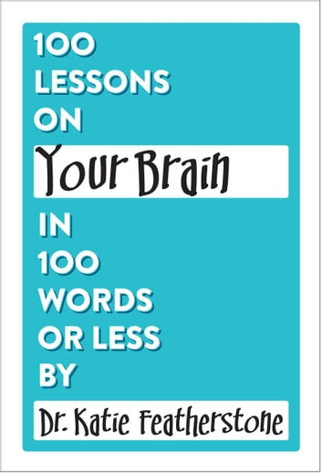 100 Lessons on Your Brain in 100 Words or Less ebook by Dr.Katie Featherstone