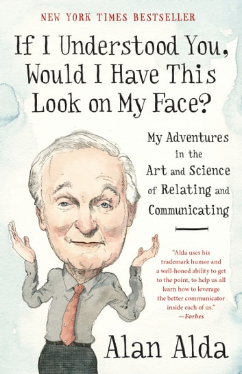 If I Understood You, Would I Have This Look on My Face? - My Adventures in the Art and Science of Relating and Communicating ebook by Alan Alda