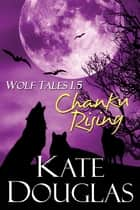 Wolf Tales 1.5: Chanku Rising ebook by Kate Douglas