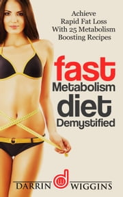 Fast Metabolism Diet: Demystified - Achieve Rapid Fat Loss With 25 Metabolism Boosting Recipes ebook by Kobo.Web.Store.Products.Fields.ContributorFieldViewModel