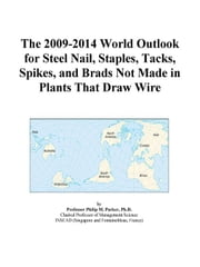 The 2009-2014 World Outlook for Steel Nail, Staples, Tacks, Spikes, and Brads Not Made in Plants That Draw Wire ebook by ICON Group International, Inc.