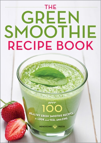 The Green Smoothie Recipe Book: Over 100 Healthy Green Smoothie Recipes to Look and Feel Amazing ebook by Mendocino Press