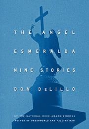 The Angel Esmeralda - Nine Stories ebook by Don DeLillo