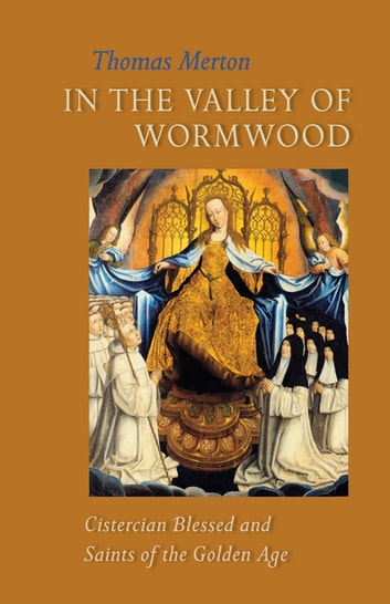 In the Valley of Wormwood - Cistercian Blessed and Saints of the Golden Age ebook by Thomas Merton OCSO