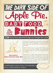 The Dark Side of Apple Pie, Baby Food, and Bunnies: 220 Scary Facts about the Things You Thought You Loved ebook by Ken Lytle,Katie Corcoran Lytle