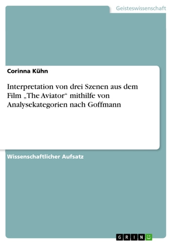 Interpretation von drei Szenen aus dem Film 'The Aviator' mithilfe von Analysekategorien nach Goffmann ebook by Corinna Kühn