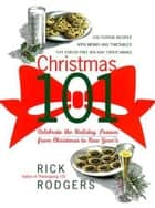 Christmas 101 - Celebrate the Holiday Season from Christmas to New Year's ebook by Rick Rodgers