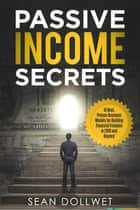 Passive Income Secrets : 15 Best, Proven Business Models for Building Financial Freedom in 2018 and Beyond ebook by Sean Dollwet