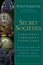 Secret Societies - Revelations About the Freemasons, Templars, Illuminati, Nazis, and the Serpent Cults ebook by Gardiner Philip
