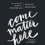 Come Matter Here - your invitation to Be Here in a Getting There world audiobook by Hannah Brencher