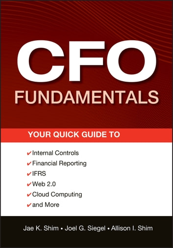 CFO Fundamentals - Your Quick Guide to Internal Controls, Financial Reporting, IFRS, Web 2.0, Cloud Computing, and More ebook by Jae K. Shim,Joel G. Siegel,Allison I. Shim