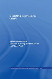 Mediating International Crises ebook by Victor Asal,David Quinn,Jonathan Wilkenfeld,Kathleen Young