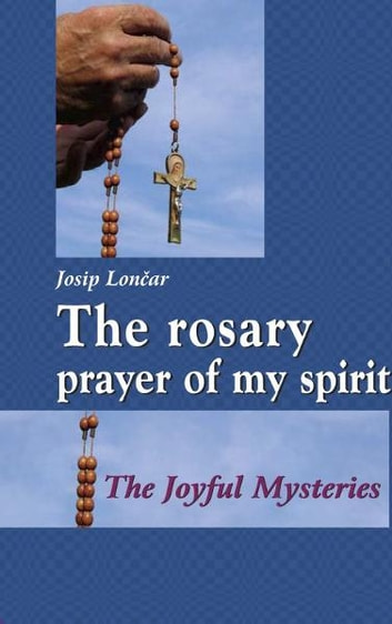 The rosary: prayer of my spirit ebook by Josip Loncar