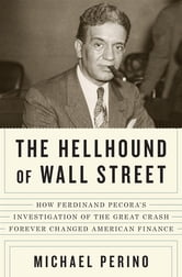 The Hellhound of Wall Street - How Ferdinand Pecora's Investigation of the Great Crash Forever Changed American Finance ebook by Michael Perino