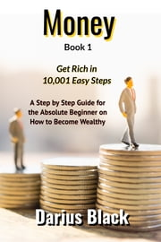 Money: Get Rich in 10,001 Easy Steps: A Step by Step Guide for the Absolute Beginner on How to Become Wealthy