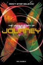 Don't Stop Believin': The Untold Story Of Journey ebook by Neil Daniels