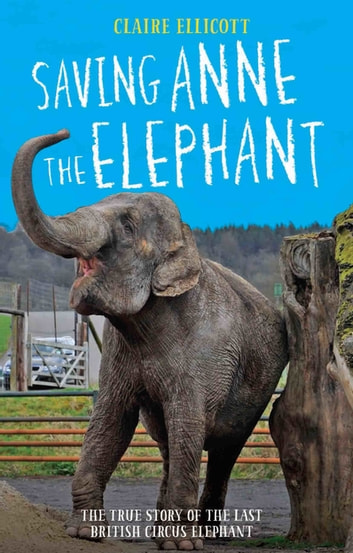 Saving Anne the Elephant - The True Story of the Last British Circus Elephant ebook by Claire Ellicott