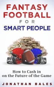 Fantasy Football for Smart People: How to Cash in on the Future of the Game ebook by Jonathan Bales