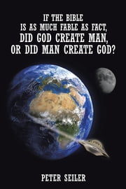 If the Bible is as Much Fable as Fact, Did God Create Man or Did Man Create God? ebook by Peter Seiler
