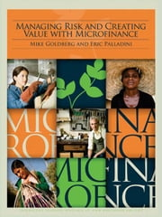 Managing Risk And Creating Value With Microfinance ebook by Goldberg Mike; Palladini Eric