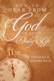 How to Hear From God in Your Daily Life ebook by Thomas H. Adams Ph.D.
