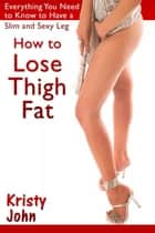 How to Lose Thigh Fat ebook by Kristy  John