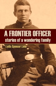 A Frontier Officer: Stories of a Wandering Family (Expanded, Annotated) ebook by Lydia Spencer Lane