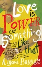 Love is Power or Something Like That ebook by A. Igoni Barrett