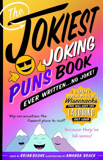The Jokiest Joking Puns Book Ever Written . . . No Joke! - 1,001 Brand-New Wisecracks That Will Keep You Laughing Out Loud ebook by Brian Boone