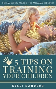 From Mess Maker to Mommy Helper: 5 Tips on Training Your Children ebook by Kelli Sanders