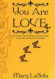 YOU ARE LOVE - Enrich Your Life Practicing Love and Loving Ways and Contribute to Humanity ebook by Mary LaSota