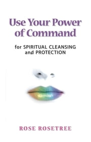 Use Your Power of Command for Spiritual Cleansing and Protection ebook by Rose Rose