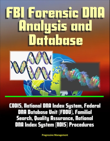 FBI Forensic DNA Analysis and Database: CODIS, National DNA Index System, Federal DNA Database Unit (FDDU), Familial Search, Quality Assurance, National DNA Index System (NDIS) Procedures ebook by Progressive Management