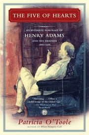 The Five of Hearts - An Intimate Portrait of Henry Adams and His Friends, 1880-1918 ebook by Patricia O'Toole
