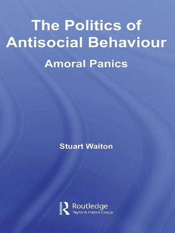 The Politics of Antisocial Behaviour - Amoral Panics ebook by Stuart Waiton