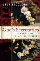 God's Secretaries - The Making of the King James Bible eBook by Adam Nicolson