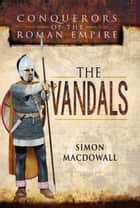 Conquerors of the Roman Empire: The Vandals ebook by Simon MacDowall