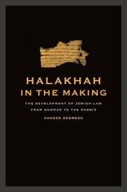 Halakhah in the Making: The Development of Jewish Law from Qumran to the Rabbis ebook by Shemesh, Aharon
