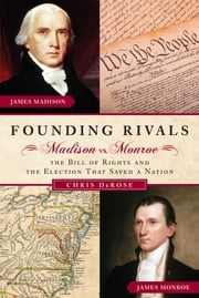 Founding Rivals - Madison vs. Monroe, The Bill of Rights, and The Election that Saved a Nation ebook by Chris DeRose