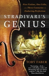 Stradivari's Genius - Five Violins, One Cello, and Three Centuries of Enduring Perfection ebook by Toby Faber