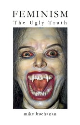 Feminism: The Ugly Truth ebook by Mike Buchanan
