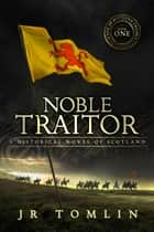 Noble Traitor - A Historical Novel of Scotland ebook by J R Tomlin