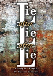 Lie after Lie after Lie - A Study in 2 Kings 5 ebook by Dr. Clarence Talley Sr.