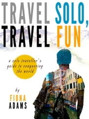 Travel Fun, Travel Solo: A Solo Traveler's Guide to Conquering the World ebook by Fiona Adams