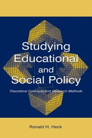 Studying Educational and Social Policy: Theoretical Concepts and Research Methods ebook by Heck, Ronald H.