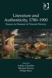 Literature and Authenticity, 1780–1900 - Essays in Honour of Vincent Newey ebook by Dr Michael Davies,Professor Philip Shaw,Dr Ashley Chantler