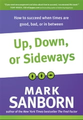 Up, Down, or Sideways - How to Succeed When Times Are Good, Bad, or In Between ebook by Mark Sanborn
